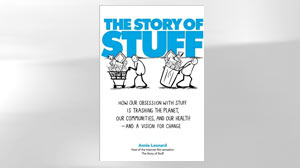 """The Story of Stuff: How Our Obsession with Stuff is Trashing the Planet, Our Communities, and Our Health -- and a Vision for Change"""
